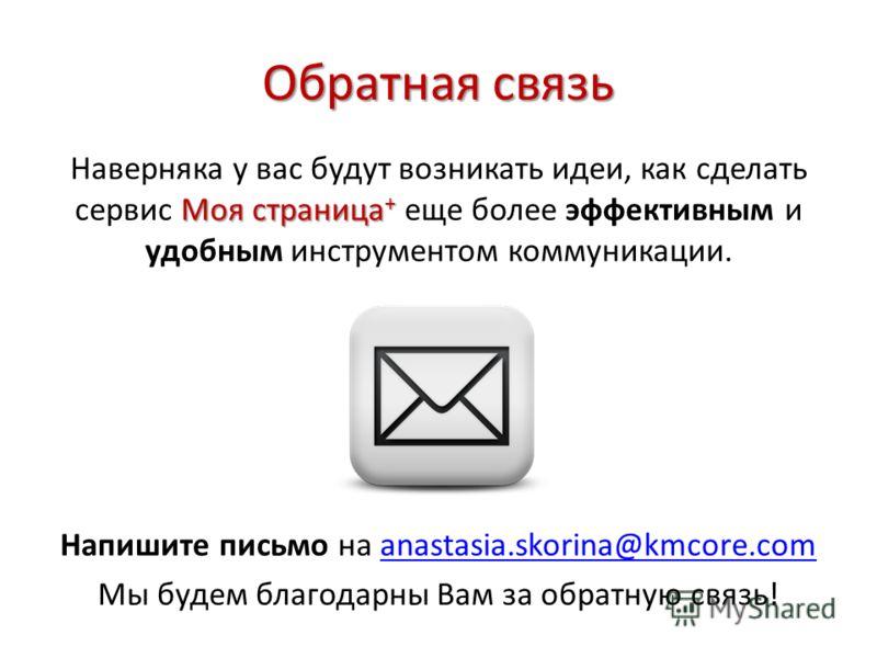 Обратная связь Моя страница + Наверняка у вас будут возникать идеи, как сделать сервис Моя страница + еще более эффективным и удобным инструментом коммуникации. Напишите письмо на anastasia.skorina@kmcore.comanastasia.skorina@kmcore.com Мы будем благ