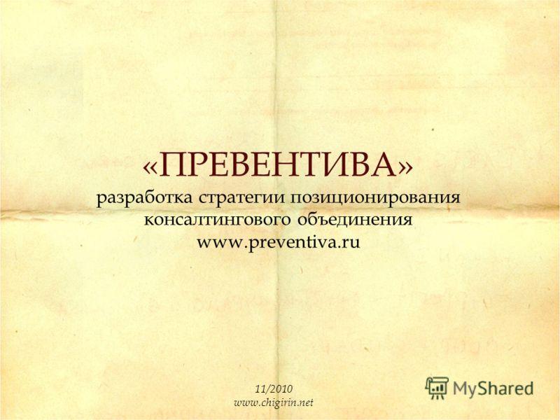 «ПРЕВЕНТИВА» разработка стратегии позиционирования консалтингового объединения www.preventiva.ru 11/2010 www.chigirin.net