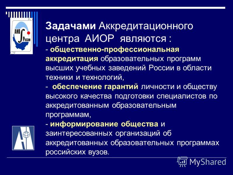 Задачами Аккредитационного центра АИОР являются : - общественно-профессиональная аккредитация образовательных программ высших учебных заведений России в области техники и технологий, - обеспечение гарантий личности и обществу высокого качества подгот