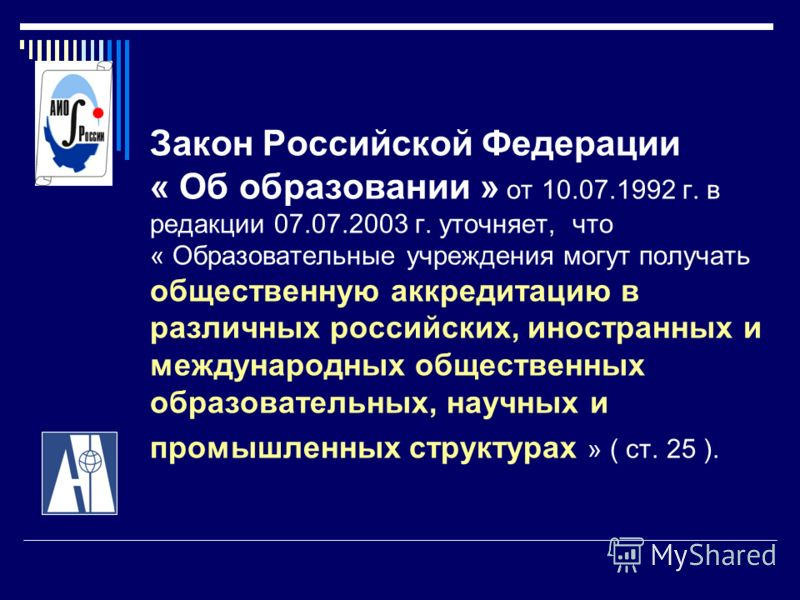Закон Российской Федерации « Об образовании » от 10.07.1992 г. в редакции 07.07.2003 г. уточняет, что « Образовательные учреждения могут получать общественную аккредитацию в различных российских, иностранных и международных общественных образовательн