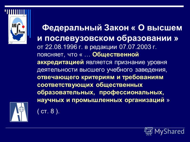 Федеральный Закон « О высшем и послевузовском образовании » от 22.08.1996 г. в редакции 07.07.2003 г. поясняет, что « … Общественной аккредитацией является признание уровня деятельности высшего учебного заведения, отвечающего критериям и требованиям