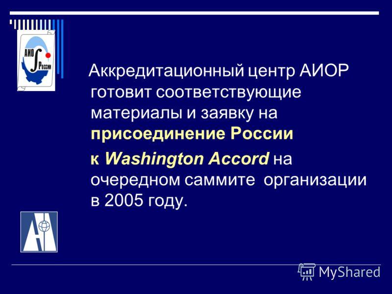 Аккредитационный центр АИОР готовит соответствующие материалы и заявку на присоединение России к Washington Accord на очередном саммите организации в 2005 году.