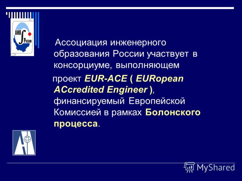Ассоциация инженерного образования России участвует в консорциуме, выполняющем проект EUR-ACE ( EURopean ACcredited Engineer ), финансируемый Европейской Комиссией в рамках Болонского процесса.