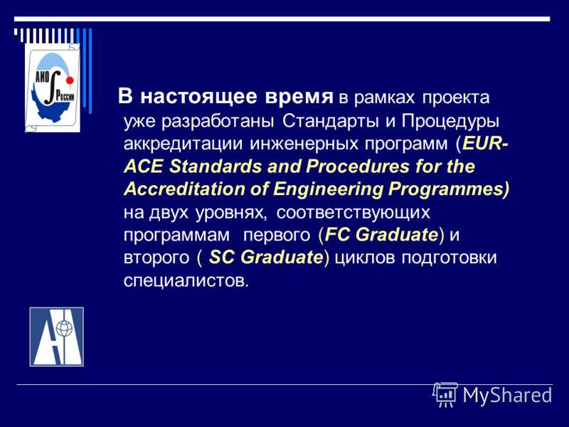 В настоящее время в рамках проекта уже разработаны Стандарты и Процедуры аккредитации инженерных программ (EUR- ACE Standards and Procedures for the Accreditation of Engineering Programmes) на двух уровнях, соответствующих программам первого (FC Grad