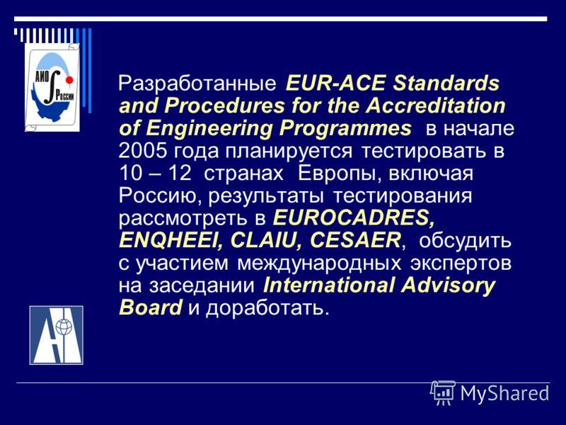 Разработанные EUR-ACE Standards and Procedures for the Accreditation of Engineering Programmes в начале 2005 года планируется тестировать в 10 – 12 странах Европы, включая Россию, результаты тестирования рассмотреть в EUROCADRES, ENQHEEI, CLAIU, CESA