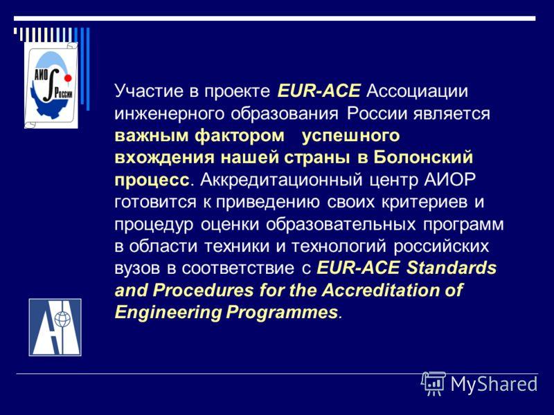 Участие в проекте EUR-ACE Ассоциации инженерного образования России является важным фактором успешного вхождения нашей страны в Болонский процесс. Аккредитационный центр АИОР готовится к приведению своих критериев и процедур оценки образовательных пр