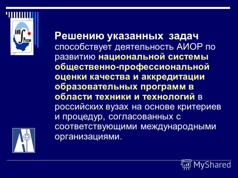Решению указанных задач способствует деятельность АИОР по развитию национальной системы общественно-профессиональной оценки качества и аккредитации образовательных программ в области техники и технологий в российских вузах на основе критериев и проце