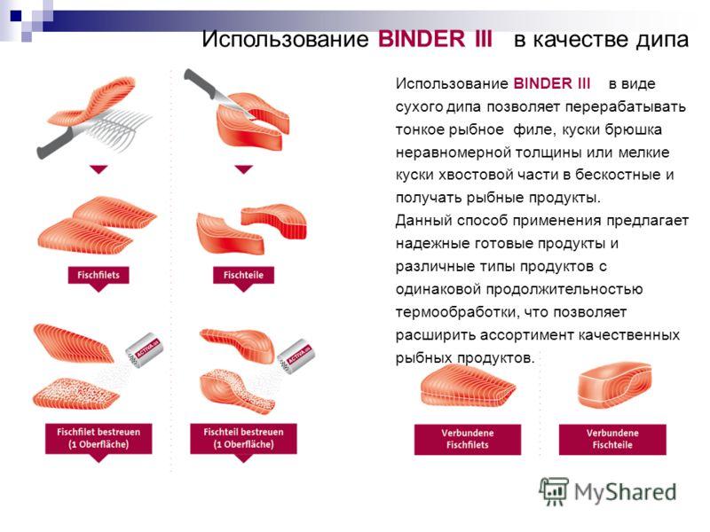Использование BINDER III в качестве дипа Использование BINDER III в виде сухого дипа позволяет перерабатывать тонкое рыбное филе, куски брюшка неравномерной толщины или мелкие куски хвостовой части в бескостные и получать рыбные продукты. Данный спос