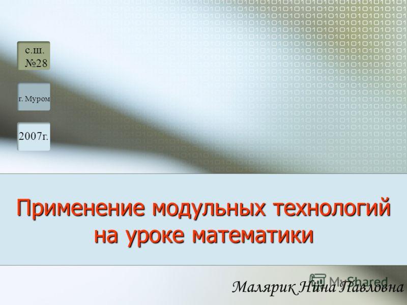 Малярик Нина Павловна Применение модульных технологий на уроке математики с.ш. 28 г. Муром 2007г.