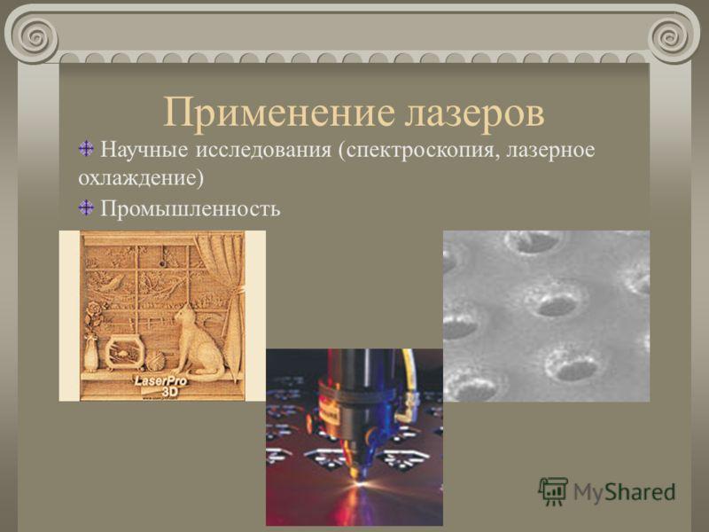 Применение лазеров Научные исследования (спектроскопия, лазерное охлаждение) Промышленность
