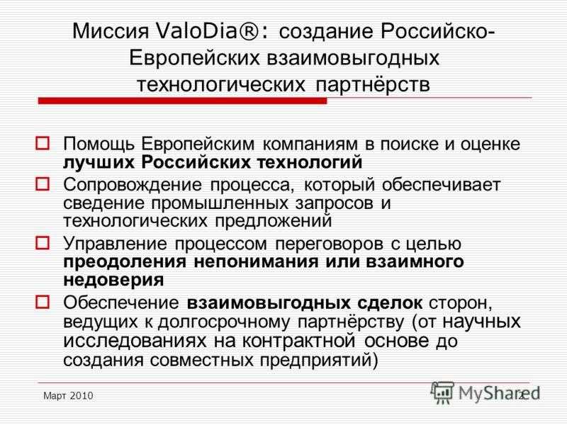 Март 20102 Миссия ValoDia®: создание Российско- Европейских взаимовыгодных технологических партнёрств Помощь Европейским компаниям в поиске и оценке лучших Российских технологий Сопровождение процесса, который обеспечивает сведение промышленных запро