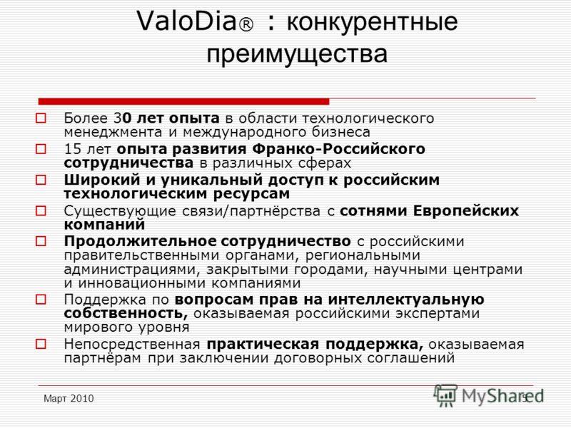 Март 20105 ValoDia ® : конкурентные преимущества Более 30 лет опыта в области технологического менеджмента и международного бизнеса 15 лет опыта развития Франко-Российского сотрудничества в различных сферах Широкий и уникальный доступ к российским те