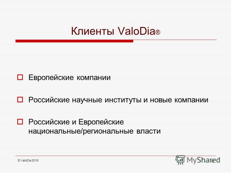 Клиенты ValoDia ® Европейские компании Российские научные институты и новые компании Российские и Европейские национальные/региональные власти © ValoDia 2010 6