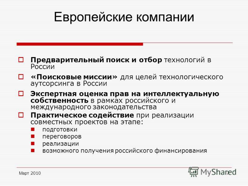 Март 20107 Европейские компании Предварительный поиск и отбор технологий в России «Поисковые миссии» для целей технологического аутсорсинга в России Экспертная оценка прав на интеллектуальную собственность в рамках российского и международного законо