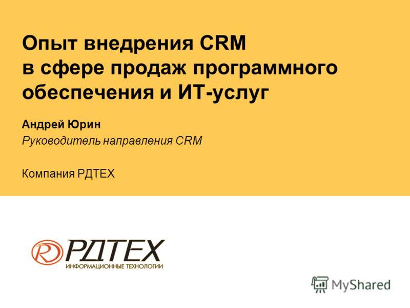 Опыт внедрения CRM в сфере продаж программного обеспечения и ИТ-услуг Андрей Юрин Руководитель направления CRM Компания РДТЕХ