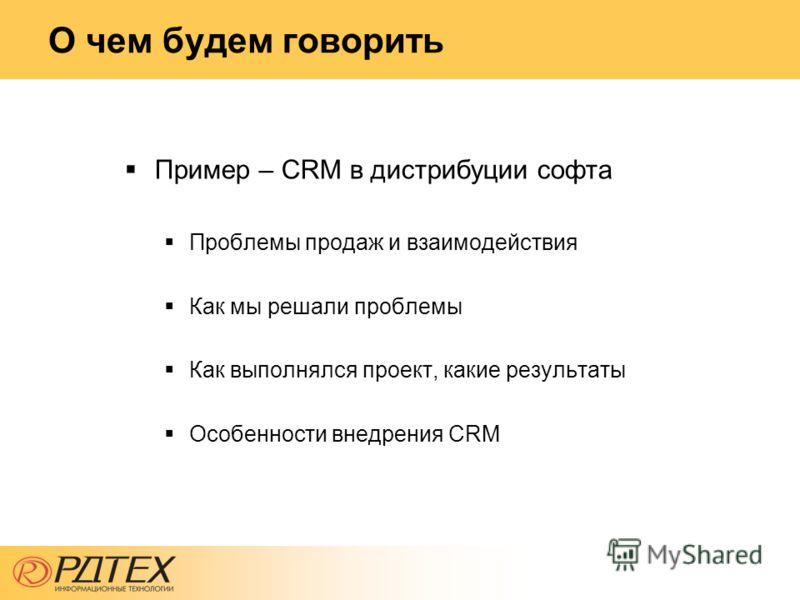О чем будем говорить Пример – CRM в дистрибуции софта Проблемы продаж и взаимодействия Как мы решали проблемы Как выполнялся проект, какие результаты Особенности внедрения CRM