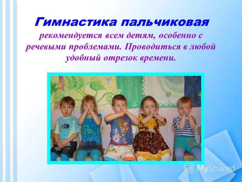 Гимнастика пальчиковая рекомендуется всем детям, особенно с речевыми проблемами. Проводиться в любой удобный отрезок времени.