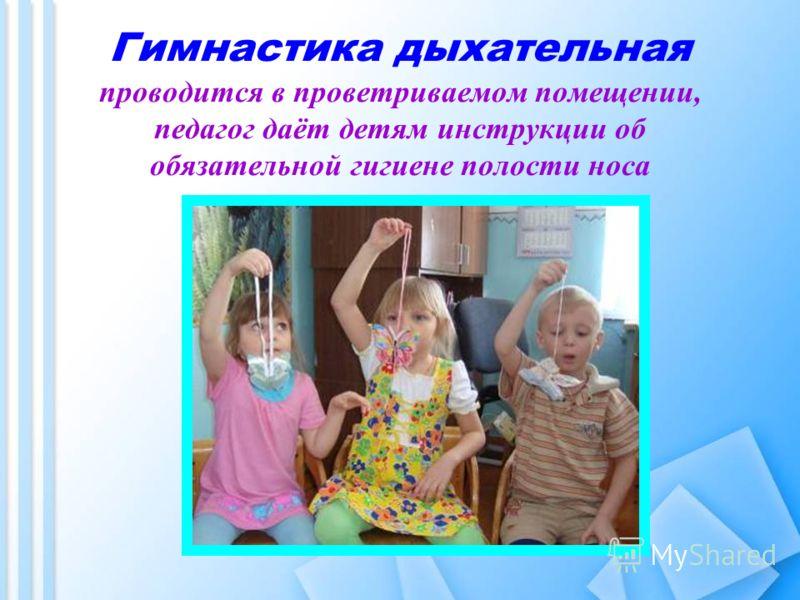 Гимнастика дыхательная проводится в проветриваемом помещении, педагог даёт детям инструкции об обязательной гигиене полости носа