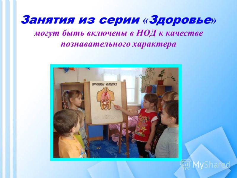 Занятия из серии « Здоровье » могут быть включены в НОД к качестве познавательного характера
