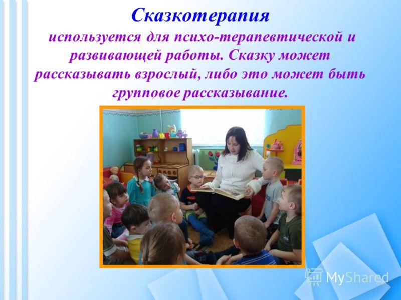Сказкотерапия используется для психо-терапевтической и развивающей работы. Сказку может рассказывать взрослый, либо это может быть групповое рассказывание.