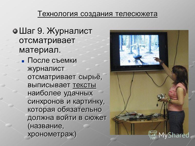 Технология создания телесюжета Шаг 9. Журналист отсматривает материал. После съемки журналист отсматривает сырьё, выписывает тексты наиболее удачных синхронов и картинку, которая обязательно должна войти в сюжет (название, хронометраж) После съемки ж