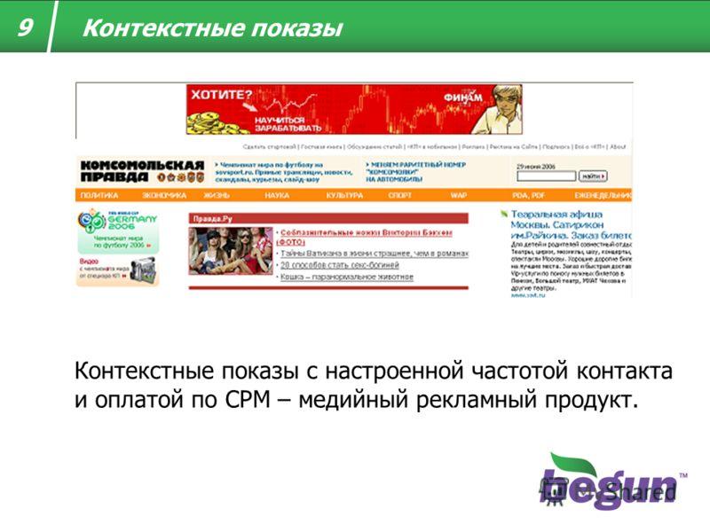 9 Контекстные показы Контекстные показы с настроенной частотой контакта и оплатой по CPM – медийный рекламный продукт.