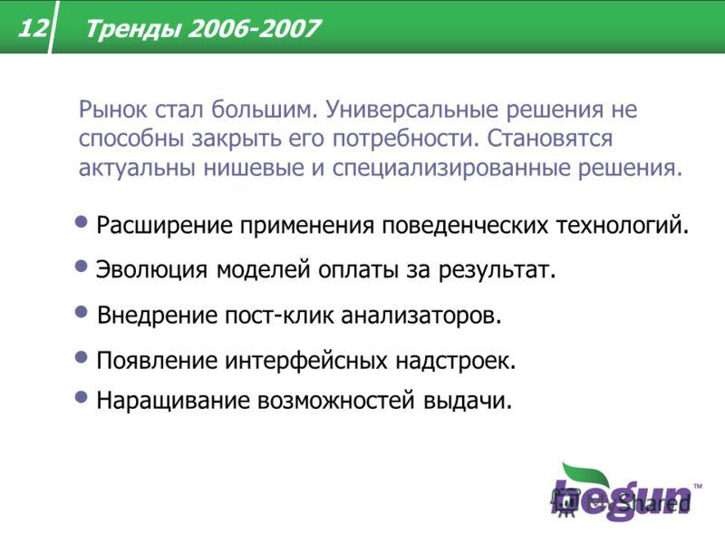 12 Тренды 2006-2007 Эволюция моделей оплаты за результат. Внедрение пост-клик анализаторов. Появление интерфейсных надстроек. Расширение применения поведенческих технологий. Рынок стал большим. Универсальные решения не способны закрыть его потребност