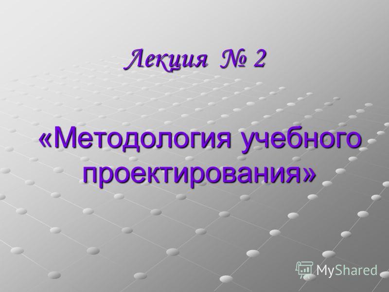 Лекция 2 «Методология учебного проектирования»
