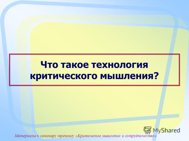 Материалы к семинару тренингу «Критическое мышление и сотрудничество» Что такое технология критического мышления?