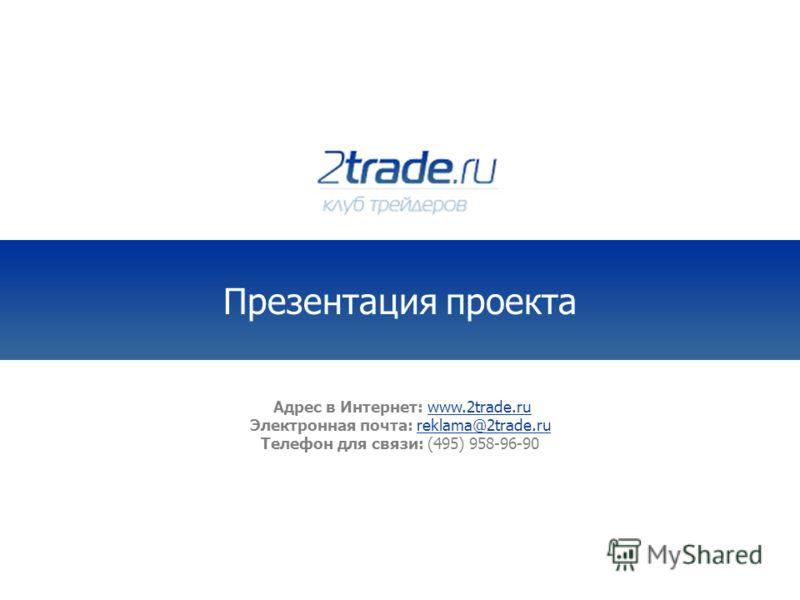 Адрес в Интернет: www.2trade.ru Электронная почта: reklama@2trade.ru Телефон для связи: (495) 958-96-90 Презентация проекта