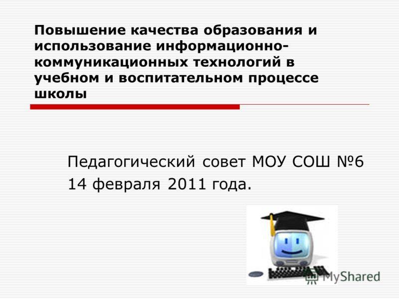 Повышение качества образования и использование информационно- коммуникационных технологий в учебном и воспитательном процессе школы Педагогический совет МОУ СОШ 6 14 февраля 2011 года.