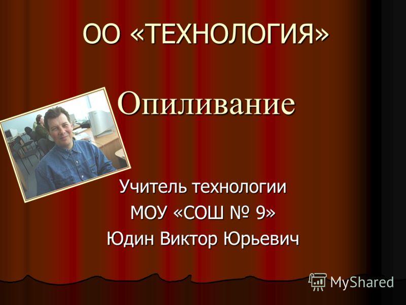 ОО «ТЕХНОЛОГИЯ» Опиливание Учитель технологии МОУ «СОШ 9» Юдин Виктор Юрьевич
