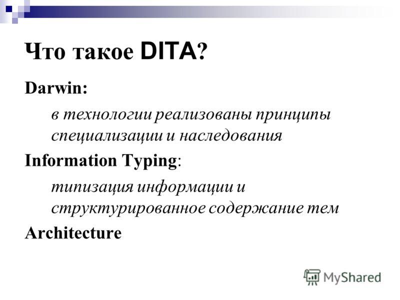 Что такое DITA ? Darwin: в технологии реализованы принципы специализации и наследования Information Typing: типизация информации и структурированное содержание тем Architecture