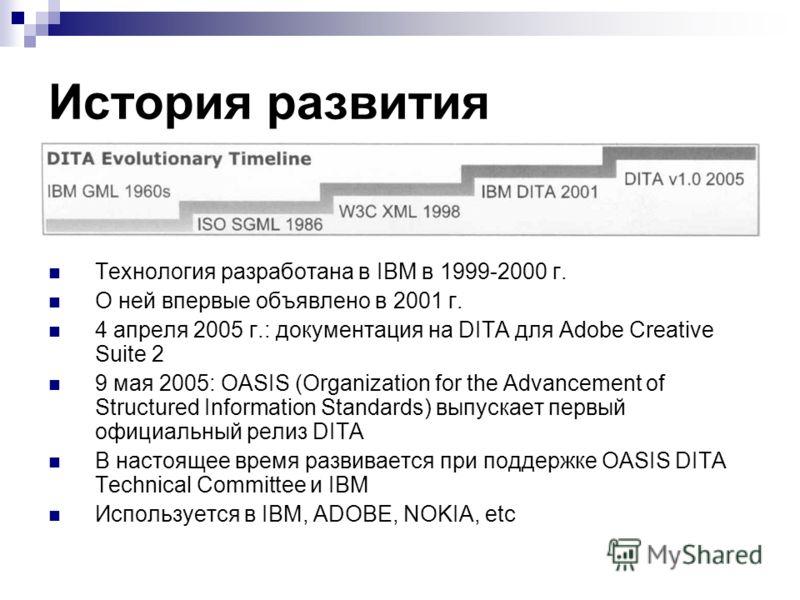 История развития Технология разработана в IBM в 1999-2000 г. О ней впервые объявлено в 2001 г. 4 апреля 2005 г.: документация на DITA для Adobe Creative Suite 2 9 мая 2005: OASIS (Organization for the Advancement of Structured Information Standards)