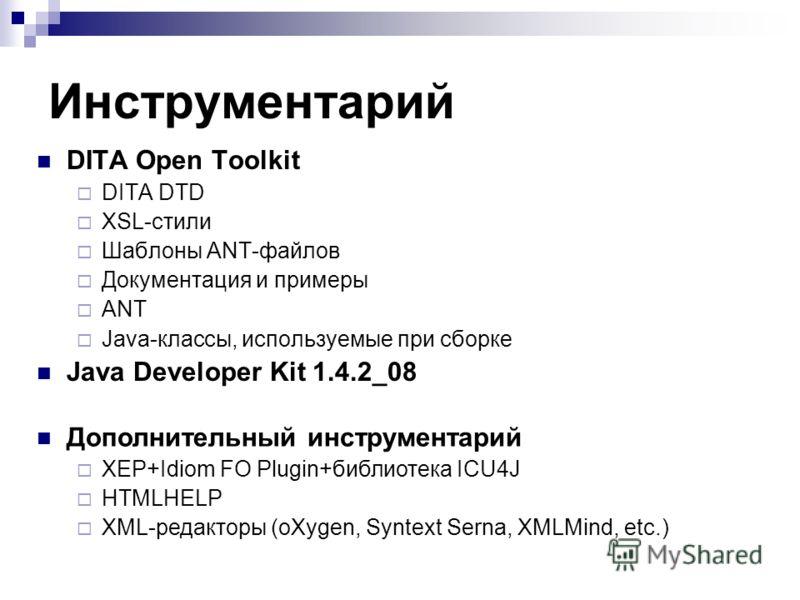 Инструментарий DITA Open Toolkit DITA DTD XSL-стили Шаблоны ANT-файлов Документация и примеры ANT Java-классы, используемые при сборке Java Developer Kit 1.4.2_08 Дополнительный инструментарий XEP+Idiom FO Plugin+библиотека ICU4J HTMLHELP XML-редакто
