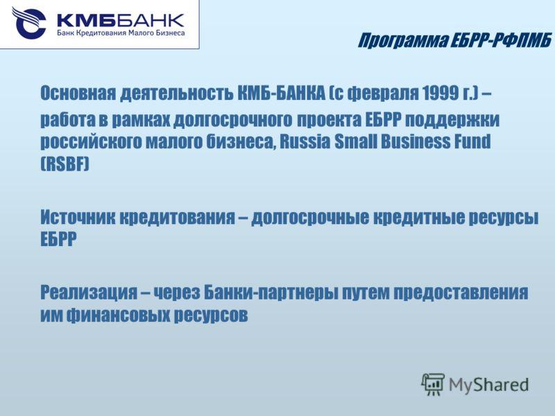Программа ЕБРР-РФПМБ Основная деятельность КМБ-БАНКА (с февраля 1999 г.) – работа в рамках долгосрочного проекта ЕБРР поддержки российского малого бизнеса, Russia Small Business Fund (RSBF) Источник кредитования – долгосрочные кредитные ресурсы ЕБРР