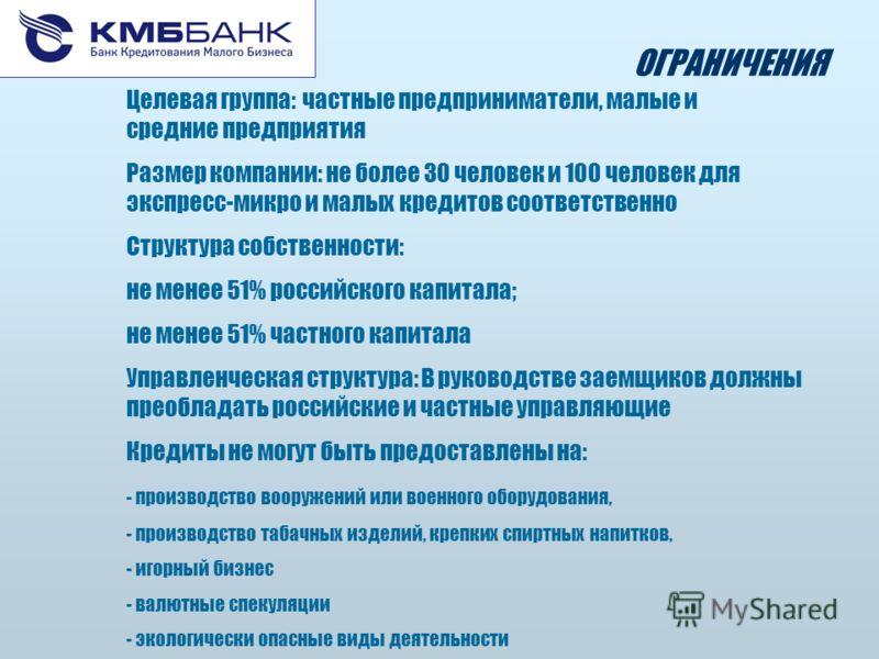 ОГРАНИЧЕНИЯ Целевая группа:частные предприниматели, малые и средние предприятия Размер компании: не более 30 человек и 100 человек для экспресс-микро и малых кредитов соответственно Структура собственности: не менее 51% российского капитала; не менее