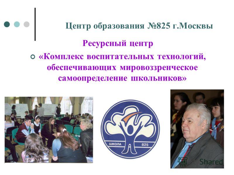Центр образования 825 г.Москвы Ресурсный центр «Комплекс воспитательных технологий, обеспечивающих мировоззренческое самоопределение школьников»