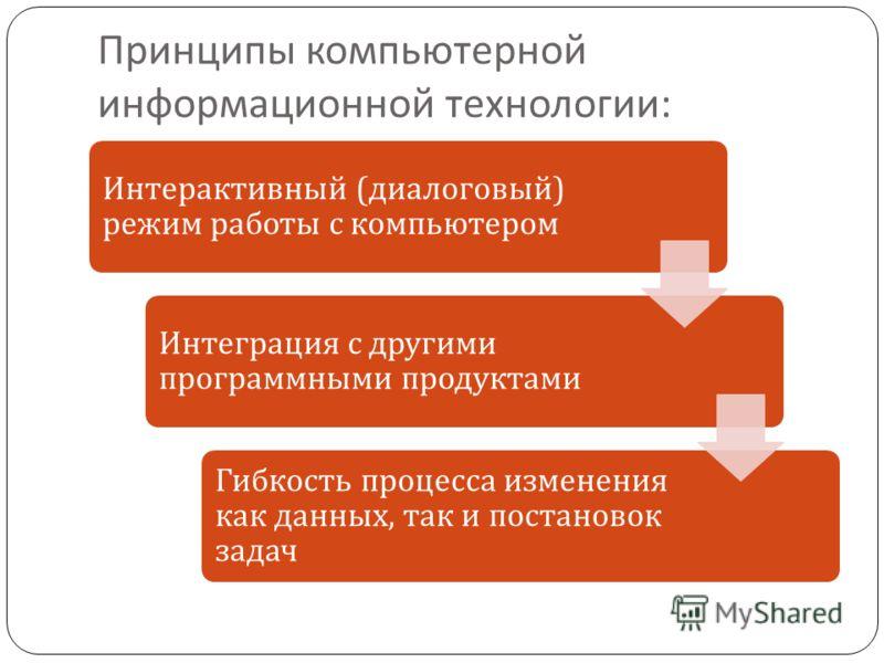 Принципы компьютерной информационной технологии : Интерактивный ( диалоговый ) режим работы с компьютером Интеграция с другими программными продуктами Гибкость процесса изменения как данных, так и постановок задач