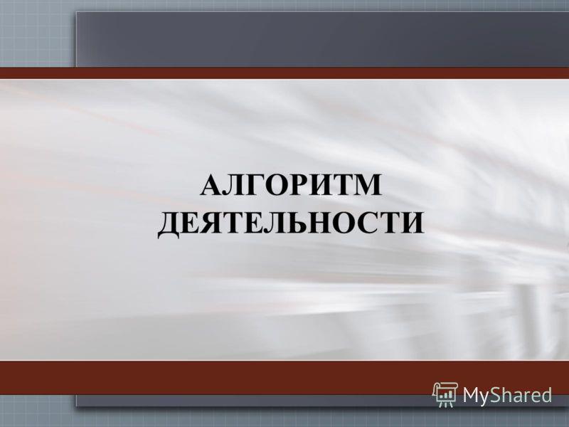 АЛГОРИТМ ДЕЯТЕЛЬНОСТИ