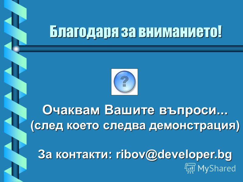 Очаквам Вашите въпроси... (след което следва демонстрация) За контакти: ribov@developer.bg Благодаря за вниманието!
