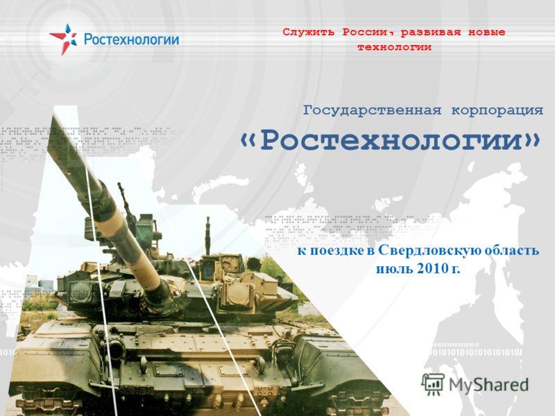Государственная корпорация «Ростехнологии» Служить России, развивая новые технологии к поездке в Свердловскую область июль 2010 г.