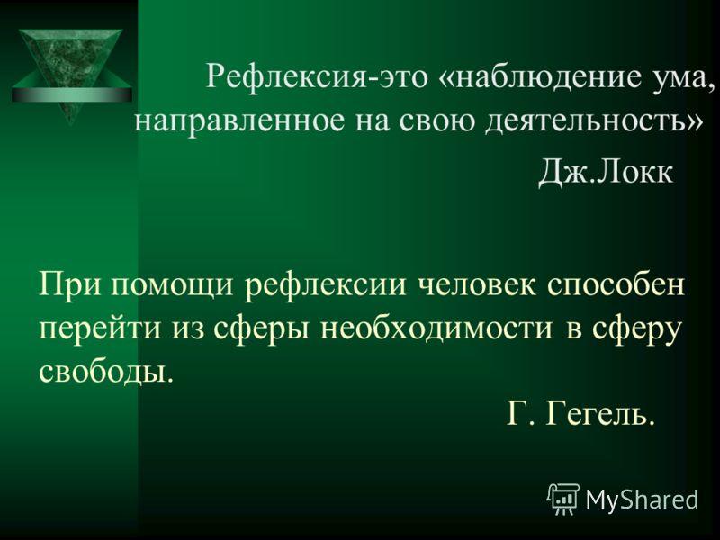 При помощи рефлексии человек способен перейти из сферы необходимости в сферу свободы. Г. Гегель. Рефлексия-это «наблюдение ума, направленное на свою деятельность» Дж.Локк