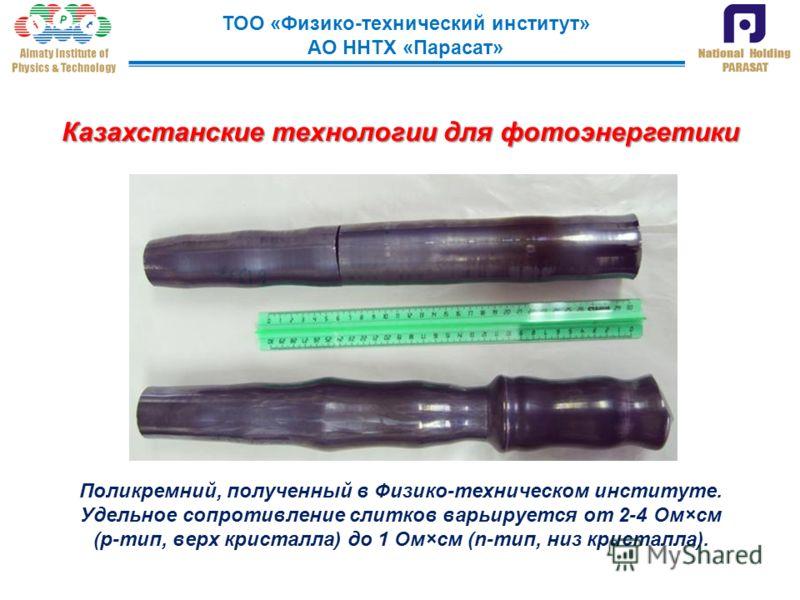ТОО «Физико-технический институт» АО ННТХ «Парасат» Поликремний, полученный в Физико-техническом институте. Удельное сопротивление слитков варьируется от 2-4 Ом×см (р-тип, верх кристалла) до 1 Ом×см (n-тип, низ кристалла). Казахстанские технологии дл