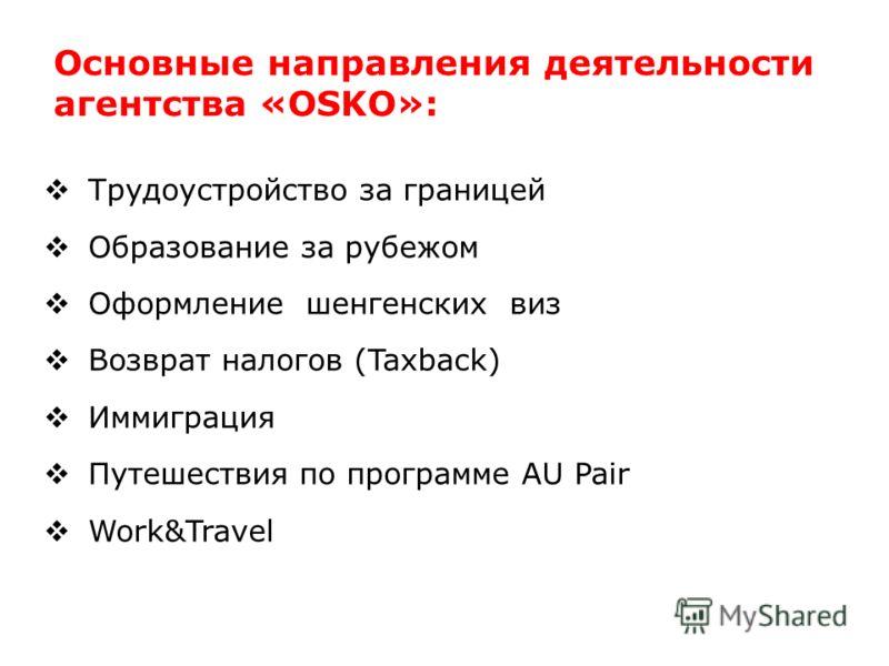 Основные направления деятельности агентства «OSKO»: Трудоустройство за границей Образование за рубежом Оформление шенгенских виз Возврат налогов (Taxback) Иммиграция Путешествия по программе AU Pair Work&Travel