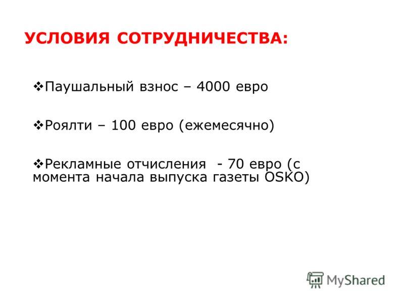 УСЛОВИЯ СОТРУДНИЧЕСТВА: Паушальный взнос – 4000 евро Роялти – 100 евро (ежемесячно) Рекламные отчисления - 70 евро (с момента начала выпуcка газеты OSKO)