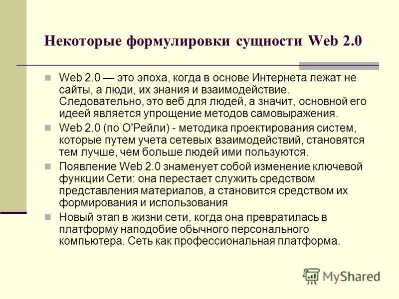 Некоторые формулировки сущности Web 2.0 Web 2.0 это эпоха, когда в основе Интернета лежат не сайты, а люди, их знания и взаимодействие. Следовательно, это веб для людей, а значит, основной его идеей является упрощение методов самовыражения. Web 2.0 (