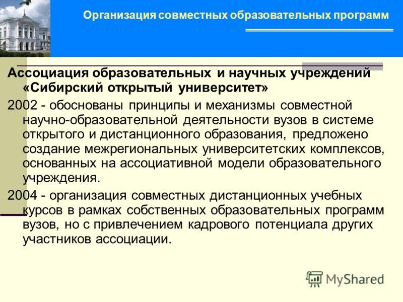 Ассоциация образовательных и научных учреждений «Сибирский открытый университет» 2002 - обоснованы принципы и механизмы совместной научно-образовательной деятельности вузов в системе открытого и дистанционного образования, предложено создание межреги