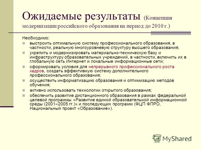 Ожидаемые результаты (Концепция модернизации российского образования на период до 2010 г.) Необходимо: выстроить оптимальную систему профессионального образования, в частности, реальную многоуровневую структуру высшего образования; укрепить и модерни