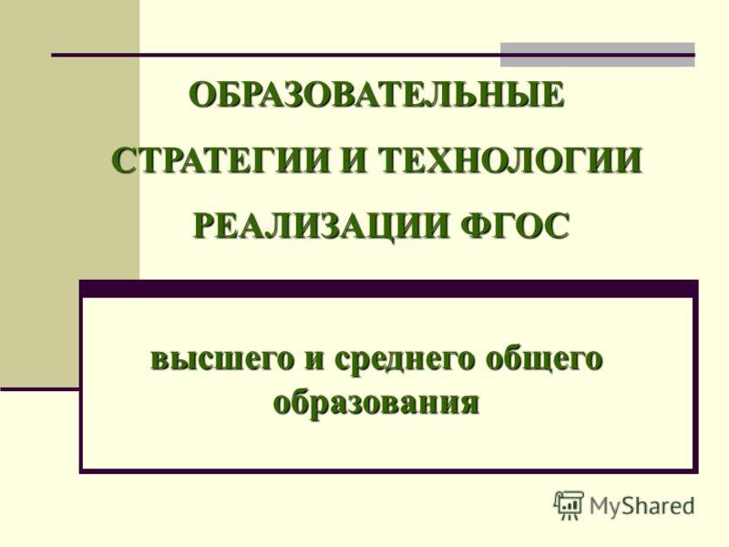 ОБРАЗОВАТЕЛЬНЫЕ СТРАТЕГИИ И ТЕХНОЛОГИИ РЕАЛИЗАЦИИ ФГОС РЕАЛИЗАЦИИ ФГОС высшего и среднего общего образования